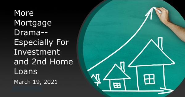 More Mortgage Drama--Especially For Investment and 2nd Home Loans