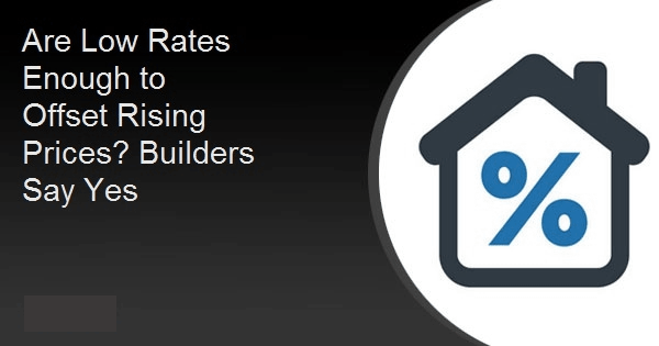 Are Low Rates Enough to Offset Rising Prices? Builders Say Yes