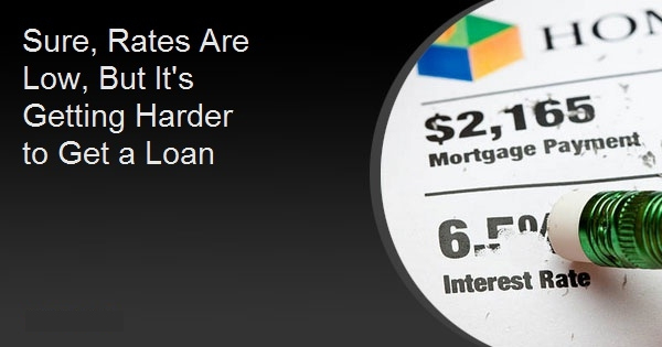 Sure, Rates Are Low, But It's Getting Harder to Get a Loan