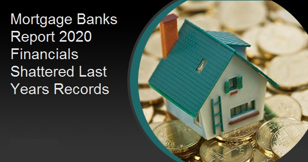 Mortgage Banks Report 2020 Financials Shattered Last Years Records