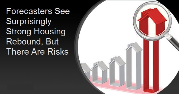 Forecasters See Surprisingly Strong Housing Rebound, But There Are Risks