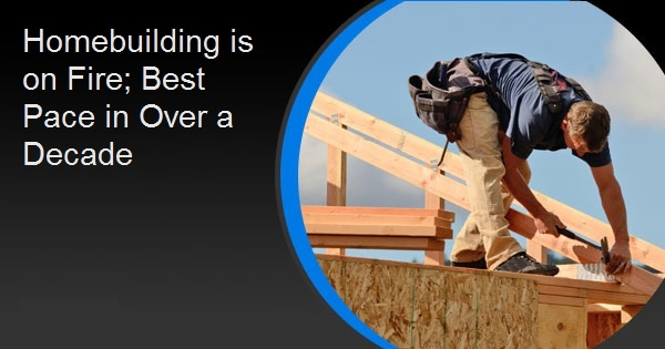 Homebuilding is on Fire; Best Pace in Over a Decade