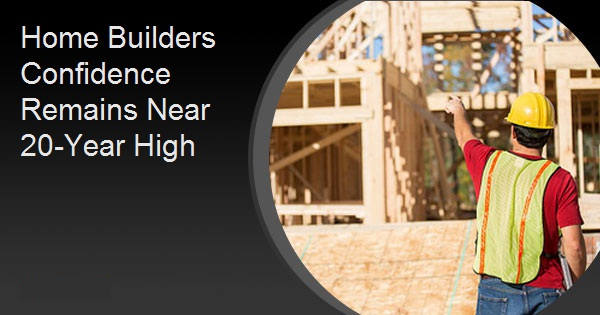 Home Builders Confidence Remains Near 20-Year High