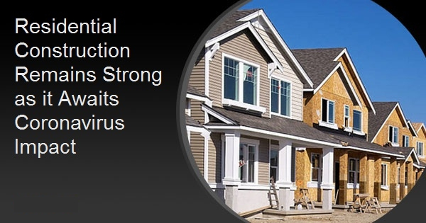 Residential Construction Remains Strong as it Awaits Coronavirus Impact