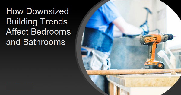 How Downsized Building Trends Affect Bedrooms and Bathrooms