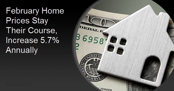 February Home Prices Stay Their Course, Increase 5.7% Annually