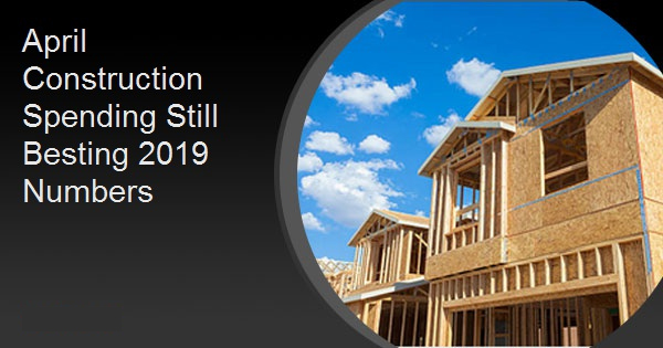 April Construction Spending Still Besting 2019 Numbers