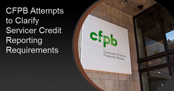 CFPB Attempts to Clarify Servicer Credit Reporting Requirements