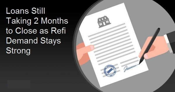 Loans Still Taking 2 Months to Close as Refi Demand Stays Strong