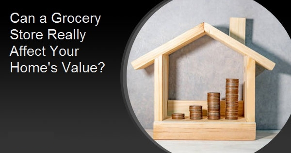 Can a Grocery Store Really Affect Your Home's Value?